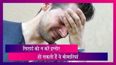 Headache: सिरदर्द को न करें इग्नोर, हो सकते हैं इन गंभीर बीमारियों के शिकार